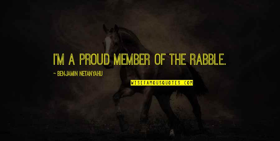 The Rabble Quotes By Benjamin Netanyahu: I'm a proud member of the rabble.