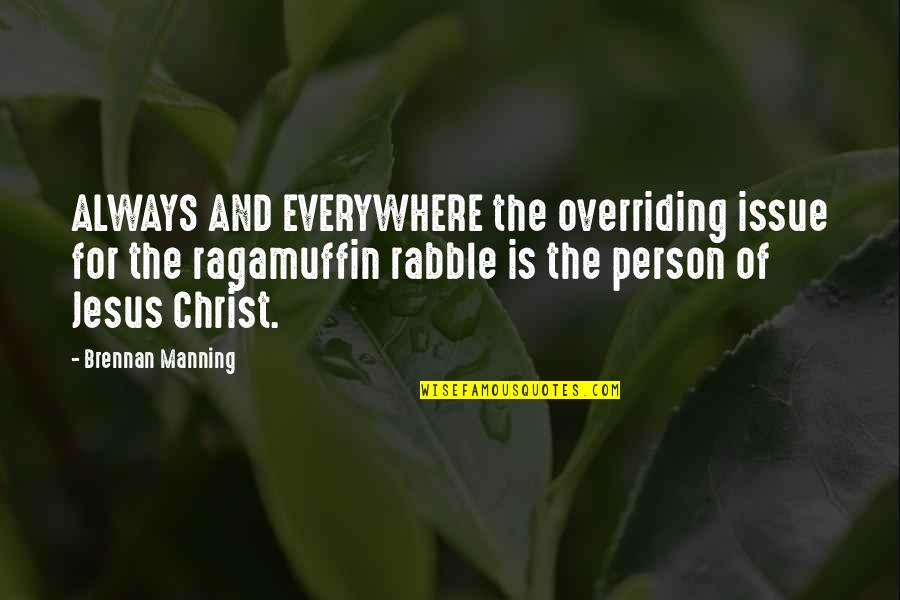 The Rabble Quotes By Brennan Manning: ALWAYS AND EVERYWHERE the overriding issue for the