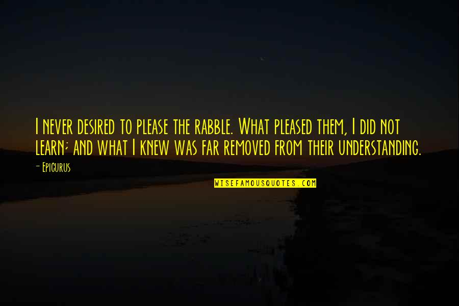 The Rabble Quotes By Epicurus: I never desired to please the rabble. What