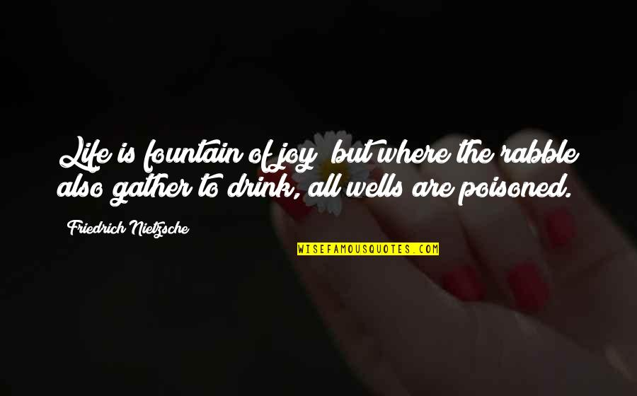 The Rabble Quotes By Friedrich Nietzsche: Life is fountain of joy; but where the