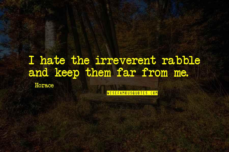 The Rabble Quotes By Horace: I hate the irreverent rabble and keep them