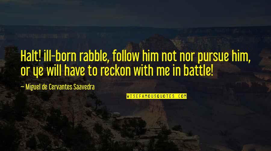 The Rabble Quotes By Miguel De Cervantes Saavedra: Halt! ill-born rabble, follow him not nor pursue