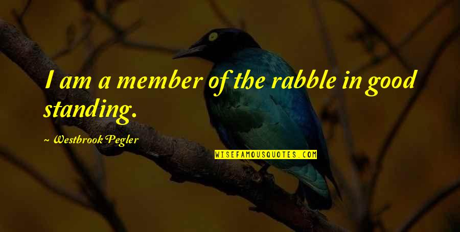 The Rabble Quotes By Westbrook Pegler: I am a member of the rabble in