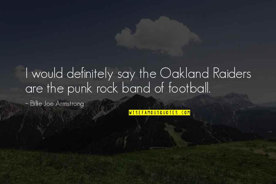 The Raiders Quotes By Billie Joe Armstrong: I would definitely say the Oakland Raiders are
