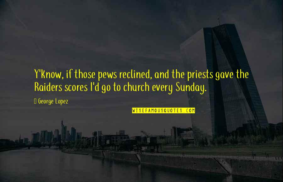 The Raiders Quotes By George Lopez: Y'know, if those pews reclined, and the priests