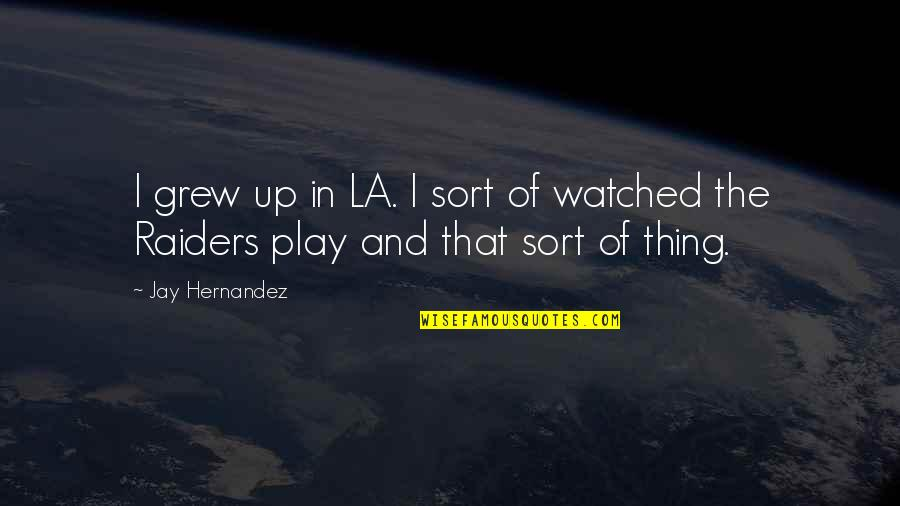 The Raiders Quotes By Jay Hernandez: I grew up in LA. I sort of