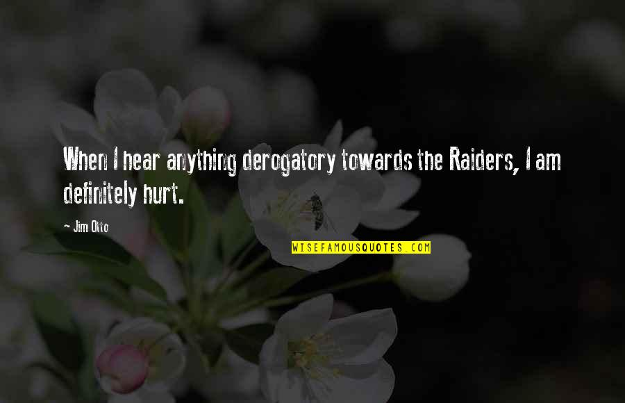 The Raiders Quotes By Jim Otto: When I hear anything derogatory towards the Raiders,