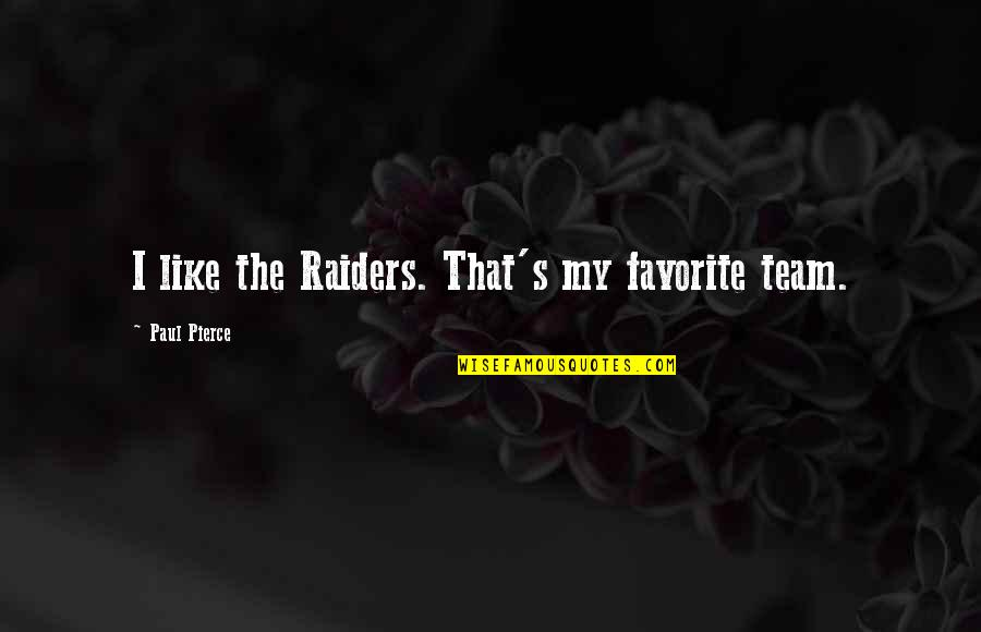 The Raiders Quotes By Paul Pierce: I like the Raiders. That's my favorite team.