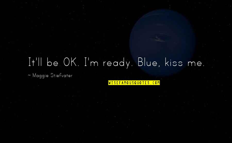 The Raven King Quotes By Maggie Stiefvater: It'll be OK. I'm ready. Blue, kiss me.