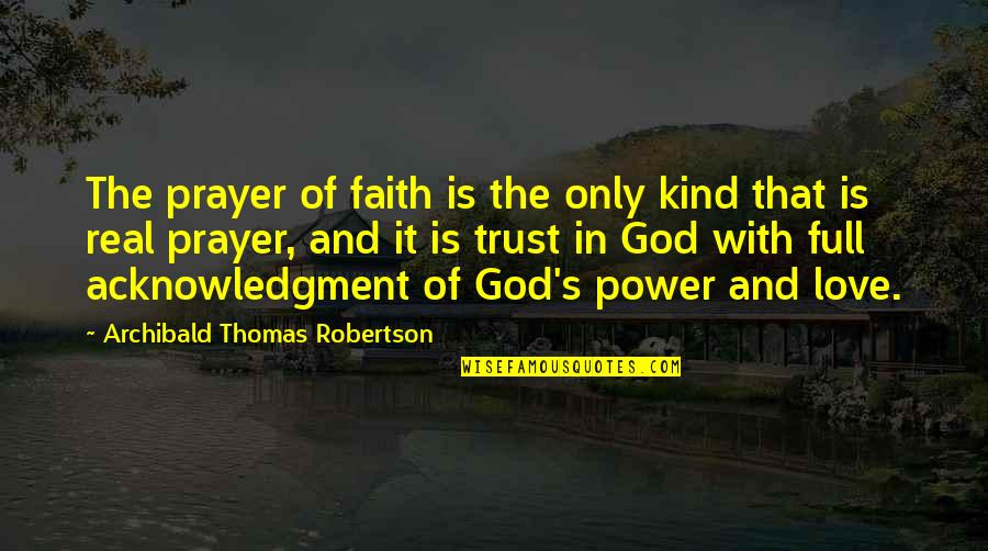 The Real Power Quotes By Archibald Thomas Robertson: The prayer of faith is the only kind