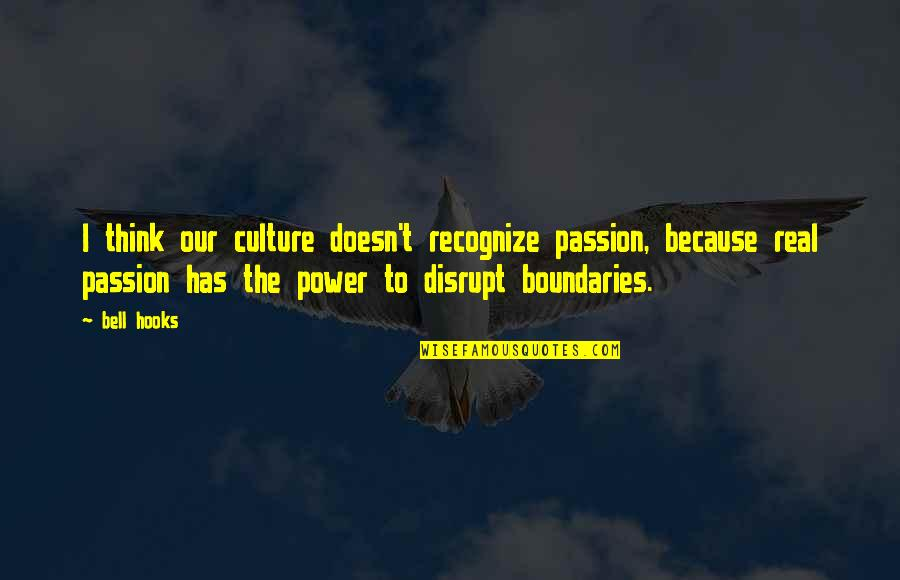 The Real Power Quotes By Bell Hooks: I think our culture doesn't recognize passion, because