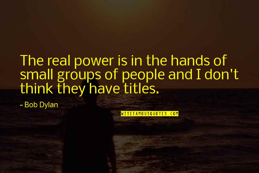 The Real Power Quotes By Bob Dylan: The real power is in the hands of