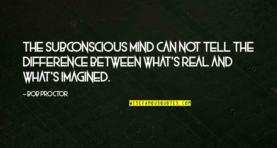 The Real Power Quotes By Bob Proctor: The Subconscious mind can not tell the difference