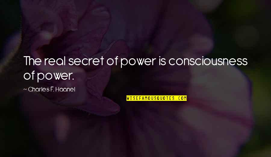 The Real Power Quotes By Charles F. Haanel: The real secret of power is consciousness of