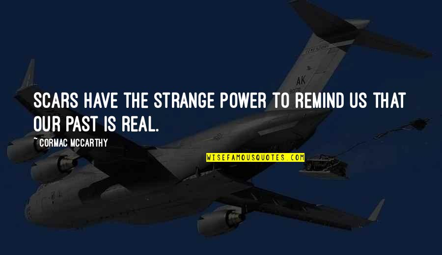 The Real Power Quotes By Cormac McCarthy: Scars have the strange power to remind us