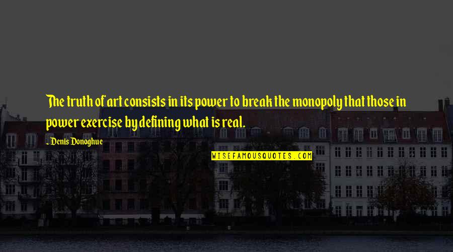 The Real Power Quotes By Denis Donoghue: The truth of art consists in its power