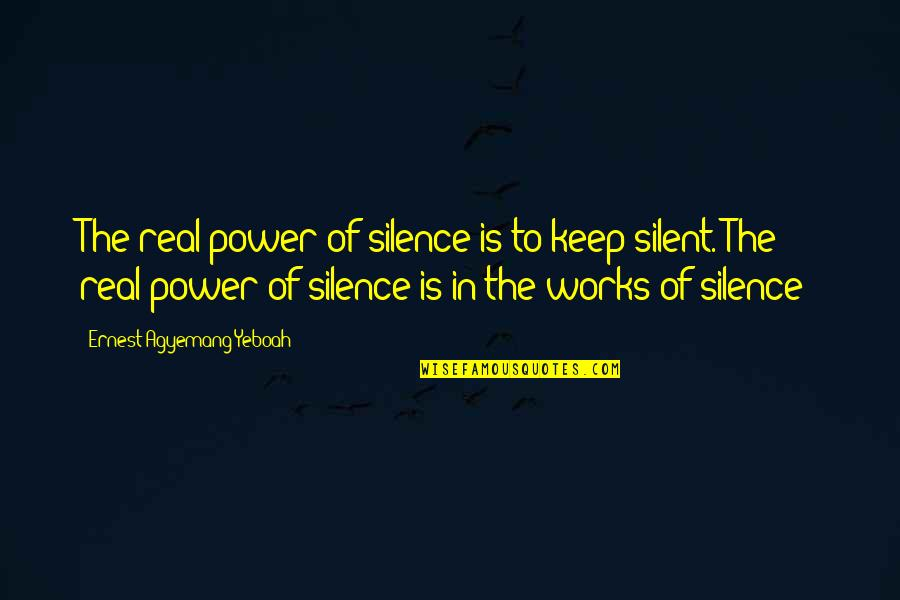 The Real Power Quotes By Ernest Agyemang Yeboah: The real power of silence is to keep