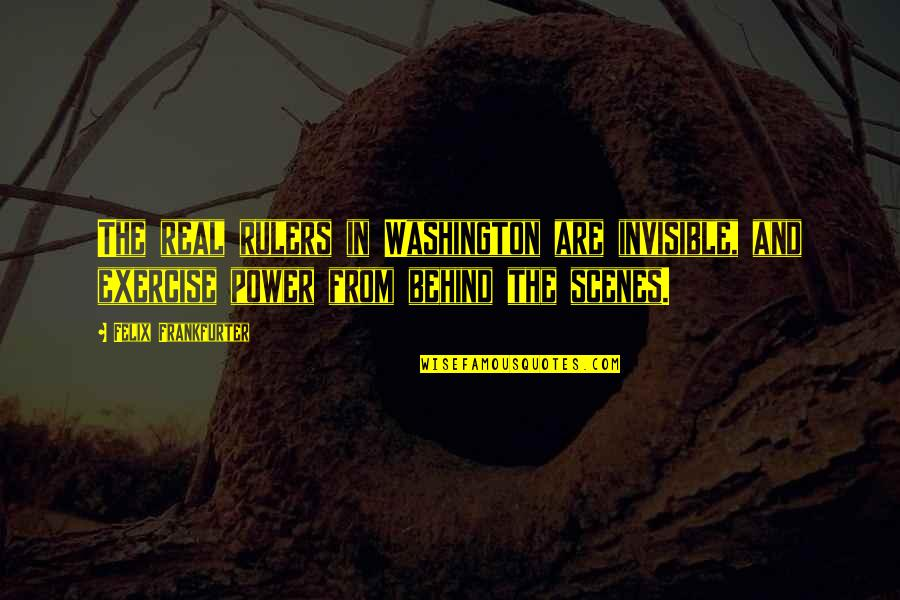 The Real Power Quotes By Felix Frankfurter: The real rulers in Washington are invisible, and