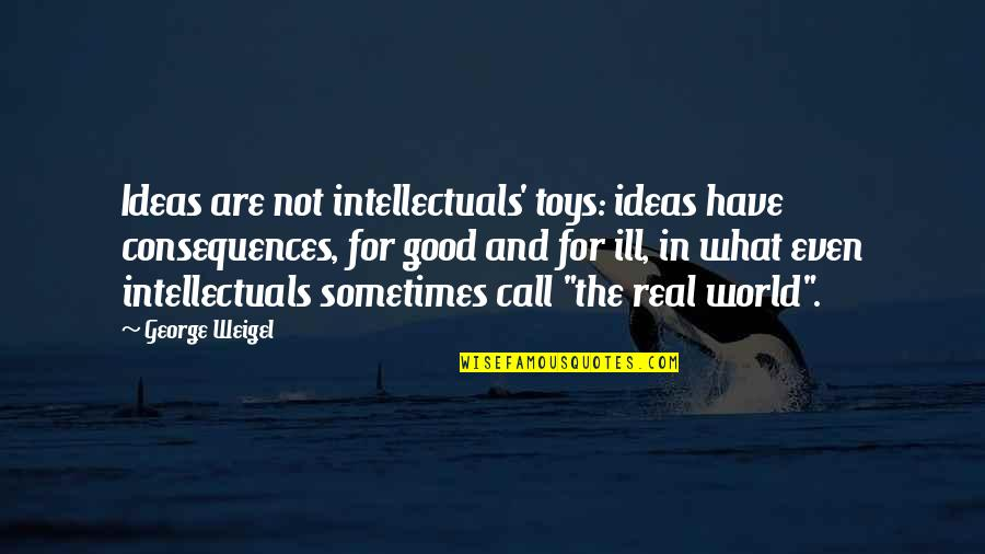 The Real Power Quotes By George Weigel: Ideas are not intellectuals' toys: ideas have consequences,