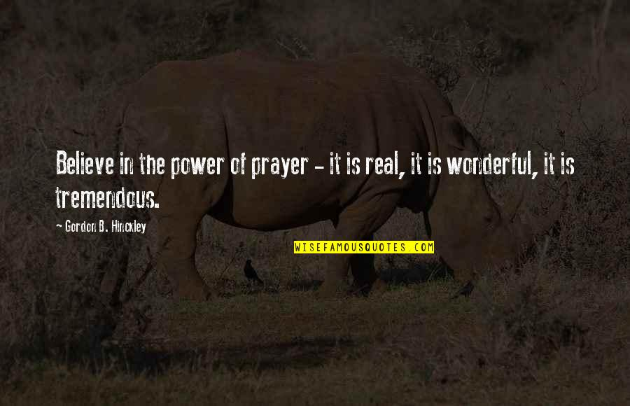 The Real Power Quotes By Gordon B. Hinckley: Believe in the power of prayer - it