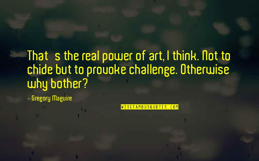 The Real Power Quotes By Gregory Maguire: That's the real power of art, I think.