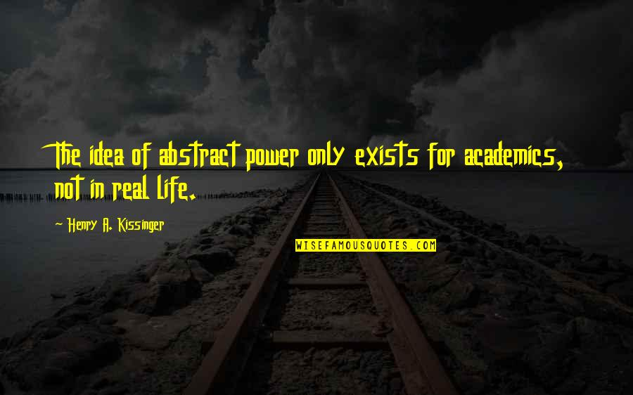 The Real Power Quotes By Henry A. Kissinger: The idea of abstract power only exists for