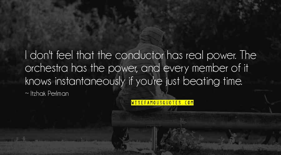 The Real Power Quotes By Itzhak Perlman: I don't feel that the conductor has real