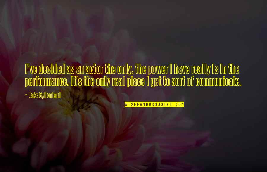 The Real Power Quotes By Jake Gyllenhaal: I've decided as an actor the only, the