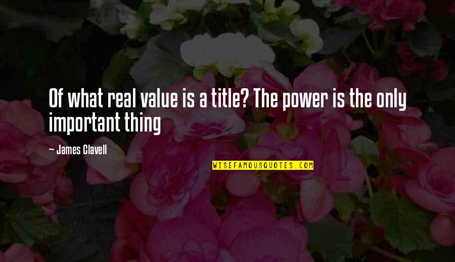 The Real Power Quotes By James Clavell: Of what real value is a title? The
