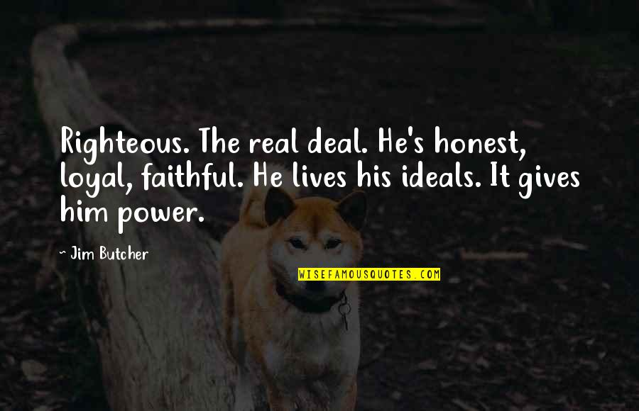 The Real Power Quotes By Jim Butcher: Righteous. The real deal. He's honest, loyal, faithful.