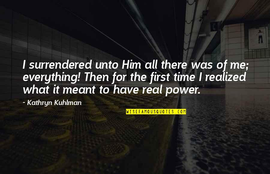 The Real Power Quotes By Kathryn Kuhlman: I surrendered unto Him all there was of