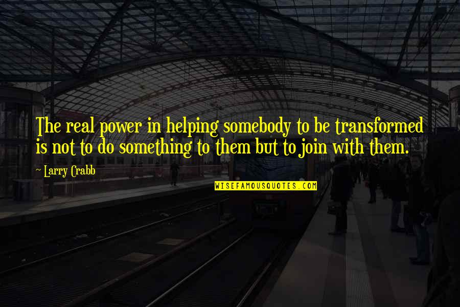 The Real Power Quotes By Larry Crabb: The real power in helping somebody to be