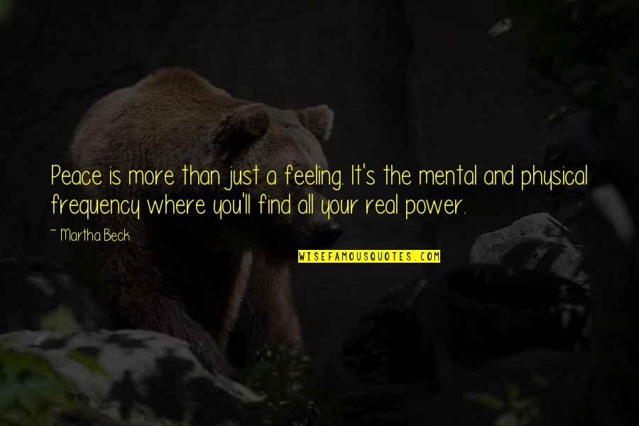 The Real Power Quotes By Martha Beck: Peace is more than just a feeling. It's