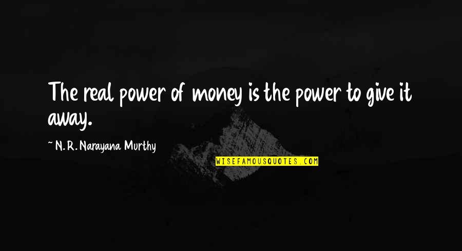 The Real Power Quotes By N. R. Narayana Murthy: The real power of money is the power