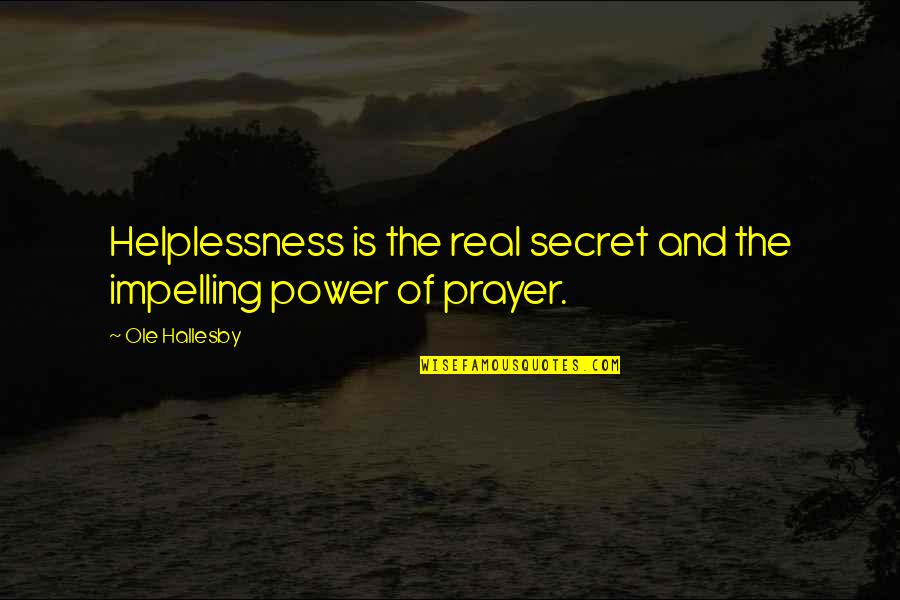 The Real Power Quotes By Ole Hallesby: Helplessness is the real secret and the impelling