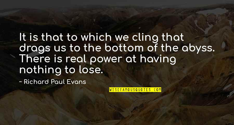 The Real Power Quotes By Richard Paul Evans: It is that to which we cling that