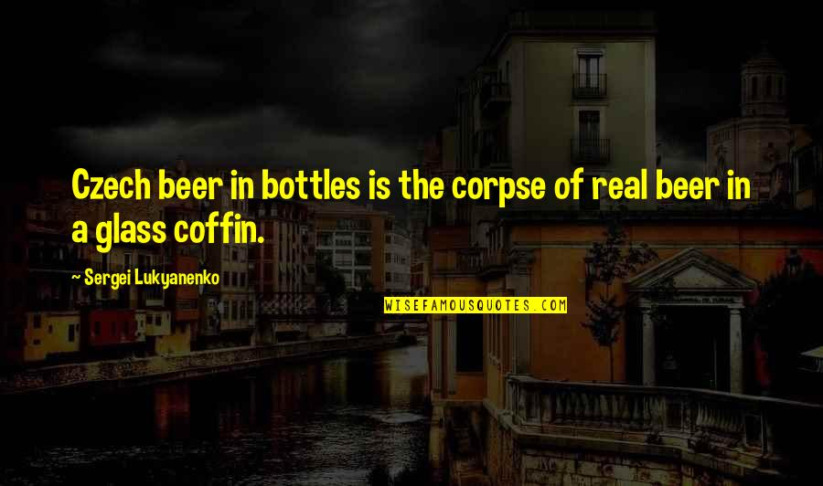 The Real Power Quotes By Sergei Lukyanenko: Czech beer in bottles is the corpse of