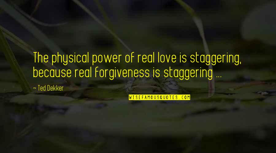 The Real Power Quotes By Ted Dekker: The physical power of real love is staggering,
