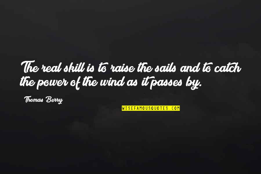 The Real Power Quotes By Thomas Berry: The real skill is to raise the sails