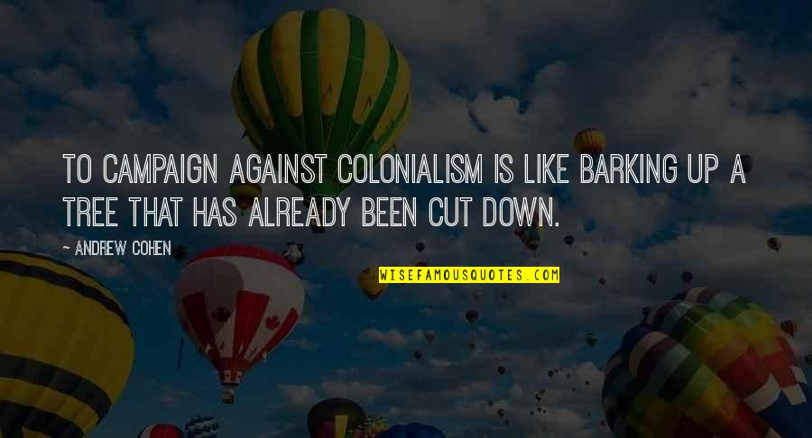 The Rebel Alliance Quotes By Andrew Cohen: To campaign against colonialism is like barking up