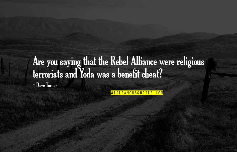 The Rebel Alliance Quotes By Dave Turner: Are you saying that the Rebel Alliance were