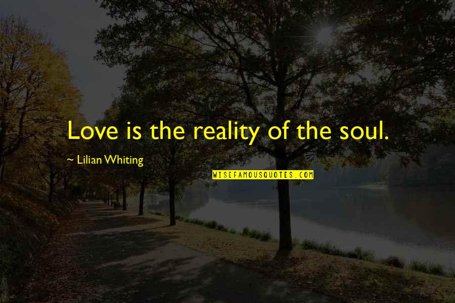 The Rebel Alliance Quotes By Lilian Whiting: Love is the reality of the soul.