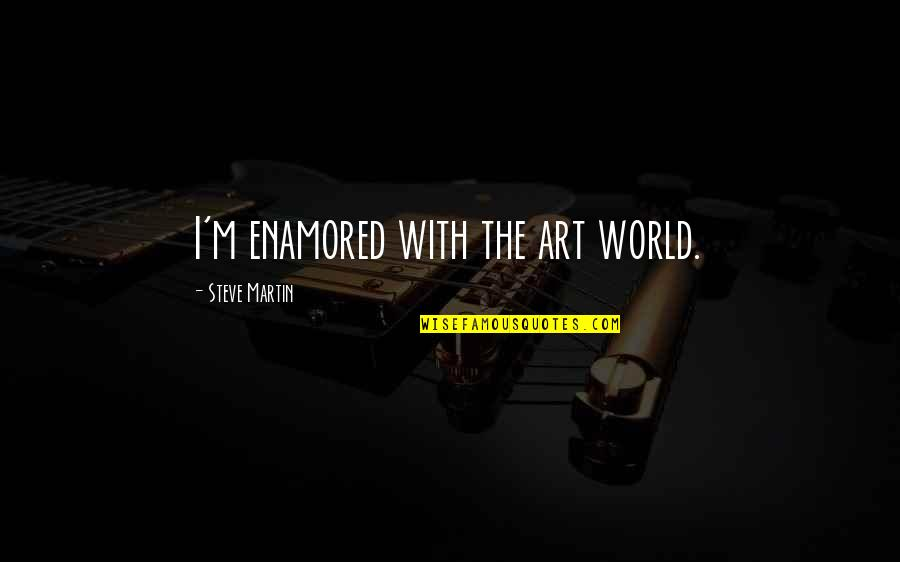 The Rebel Alliance Quotes By Steve Martin: I'm enamored with the art world.
