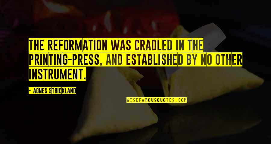The Reformation Quotes By Agnes Strickland: The Reformation was cradled in the printing-press, and