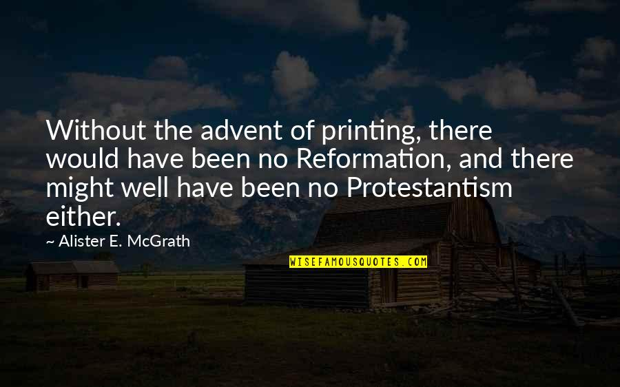 The Reformation Quotes By Alister E. McGrath: Without the advent of printing, there would have