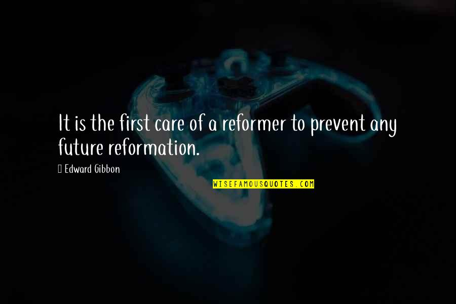 The Reformation Quotes By Edward Gibbon: It is the first care of a reformer