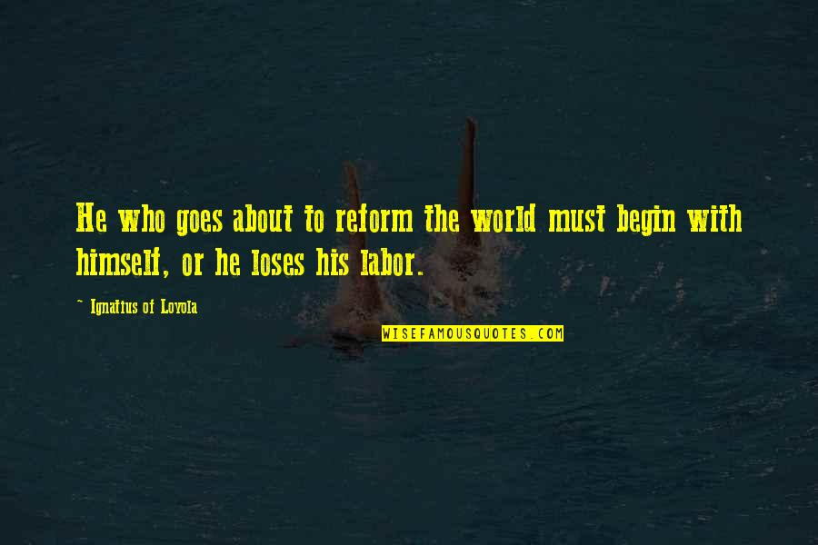 The Reformation Quotes By Ignatius Of Loyola: He who goes about to reform the world