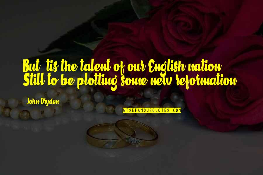 The Reformation Quotes By John Dryden: But 'tis the talent of our English nation,