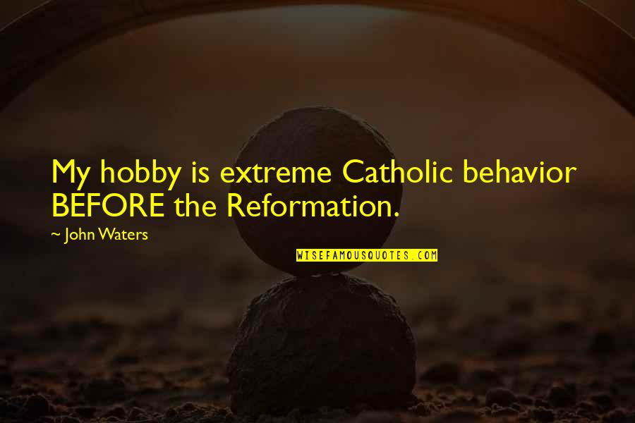 The Reformation Quotes By John Waters: My hobby is extreme Catholic behavior BEFORE the