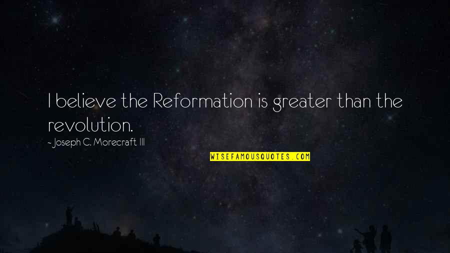 The Reformation Quotes By Joseph C. Morecraft III: I believe the Reformation is greater than the